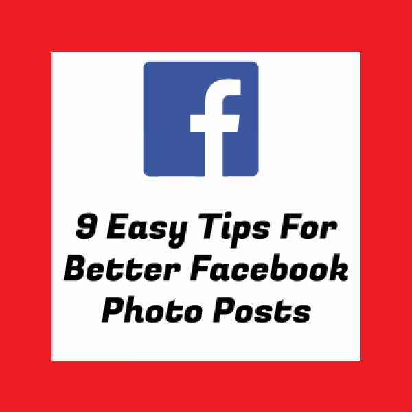 9 Easy Easy Tips for 200% Better Facebook Photo Posts for Your Business
